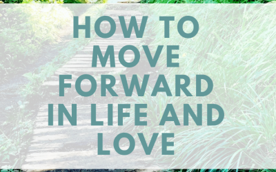 How To Move Forward In Life And Love