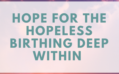 Hope For The Hopeless Birthing Deep Within