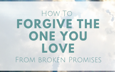How To Forgive The One You Love From Broken Promises
